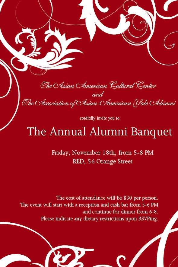 AACC and AAAYA cordially invite you to the Annual Alumni Banquet. Fri, Nov 8, 5-8 PM, RED, 56 Orange Street. $30/person. Reception and cash bar 5-6 PM, dinner 6-8 PM.